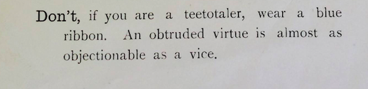 """Don't, if you are a teetotaler, wear a blue ribbon. An obtruded virtue is almost as objectionable as a vice"""
